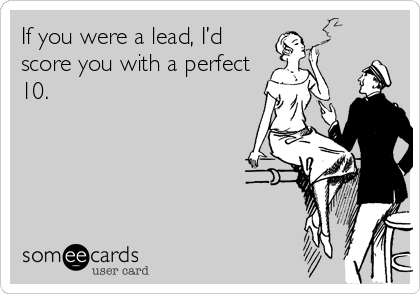 If you were a lead, I'd score you with a perfect 10.