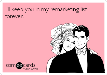 I'll keep you in my remarketing list forever.